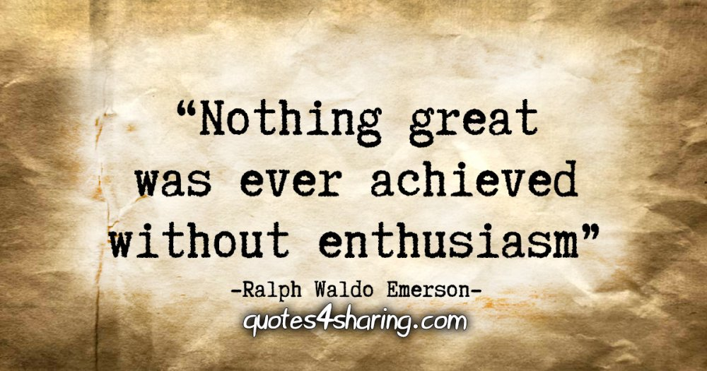 """Nothing great was ever achieved without enthusiasm."" - Ralph Waldo Emerson"