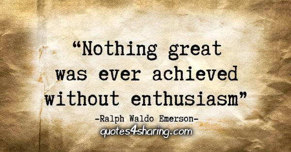 """""""Nothing great was ever achieved without enthusiasm."""" - Ralph Waldo Emerson"""