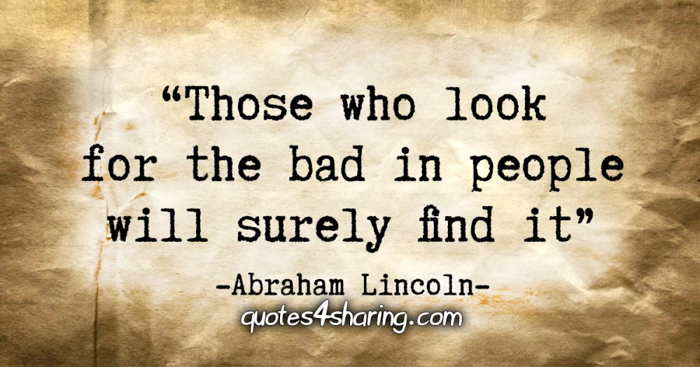 """Those who look for the bad in people will surely find it."" - Abraham Lincoln"