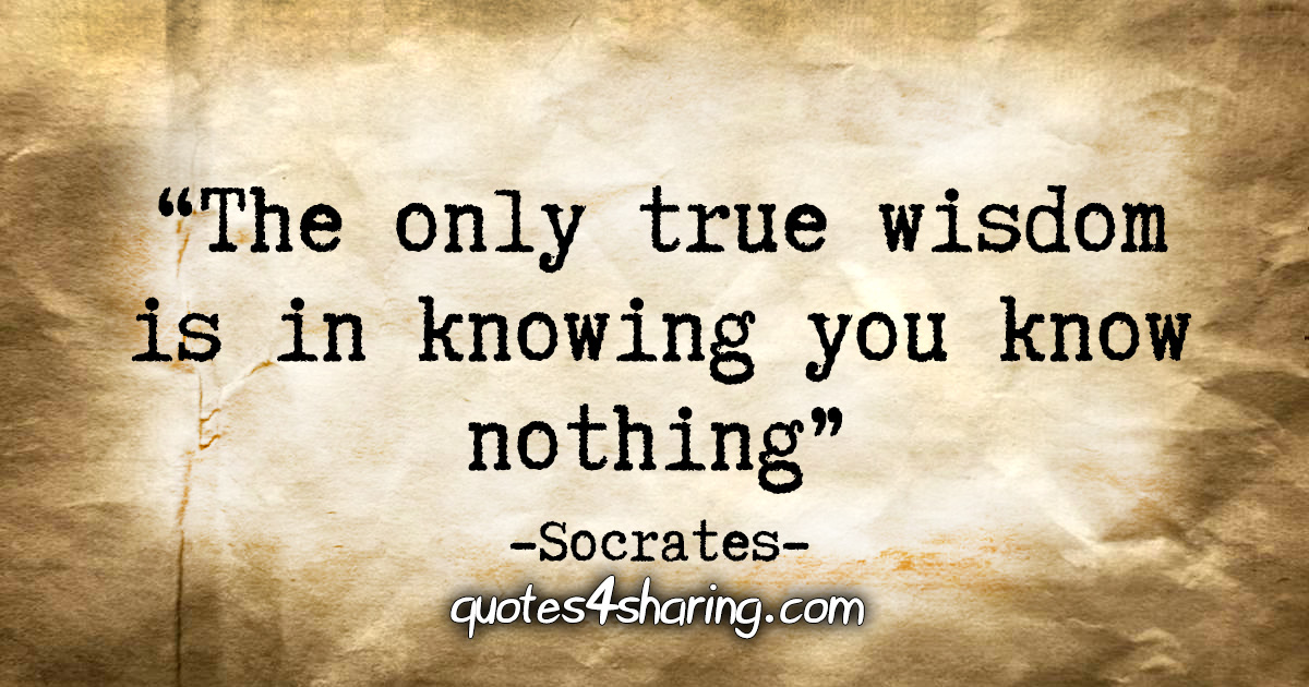 """The only true wisdom is in knowing you know nothing."" - Socrates"
