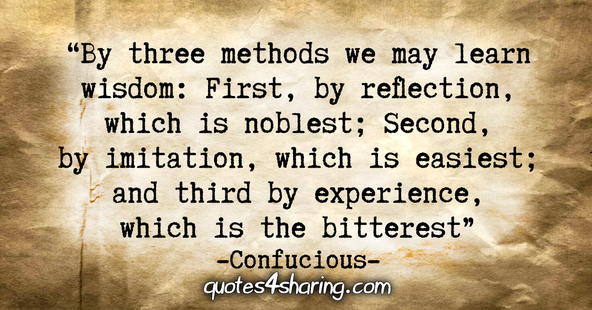 """By three methods we may learn wisdom: First, by reflection, which is noblest; Second, by imitation, which is easiest; and third by experience, which is the bitterest."" - Confucious"