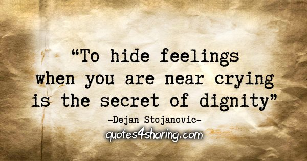 """To hide feelings when you are near crying is the secret of dignity."" - Dejan Stojanovic"