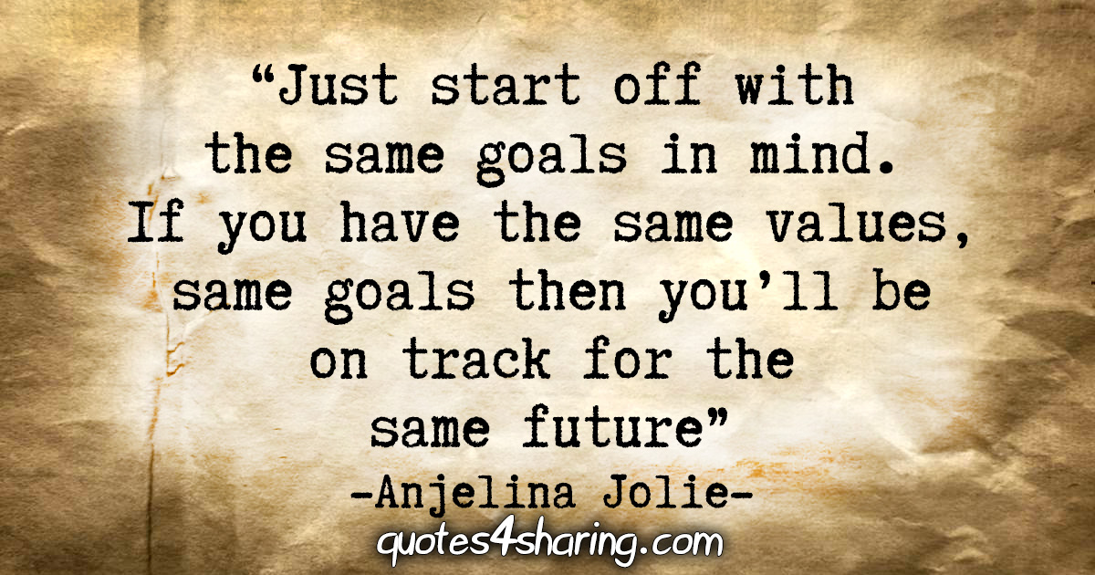"""Just start off with the same goals in mind. If you have the same values, same goals then you'll be on track for the same future."" - Anjelina Jolie"