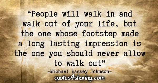 """People will walk in and walk out of your life, but the one whose footstep made a long lasting impression is the one you should never allow to walk out."" - Michael Bassey Johnson"