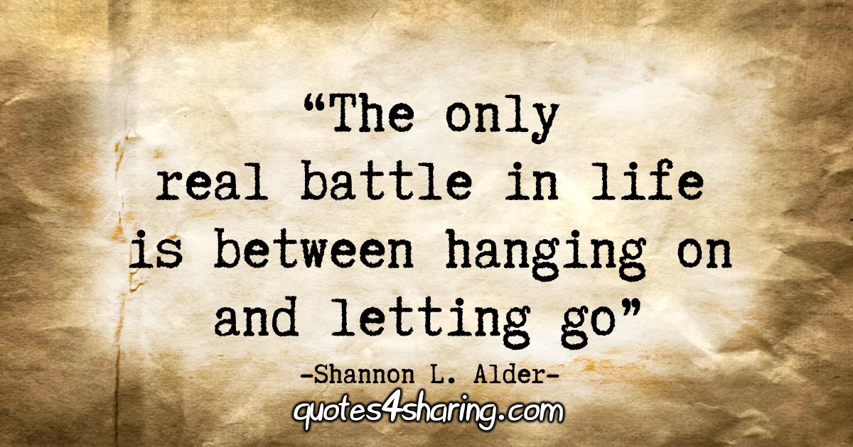 """The only real battle in life is between hanging on and letting go."" - Shannon L. Alder"