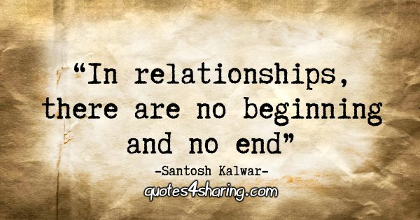 """In relationships, there are no beginning and no end."" - Santosh Kalwar"