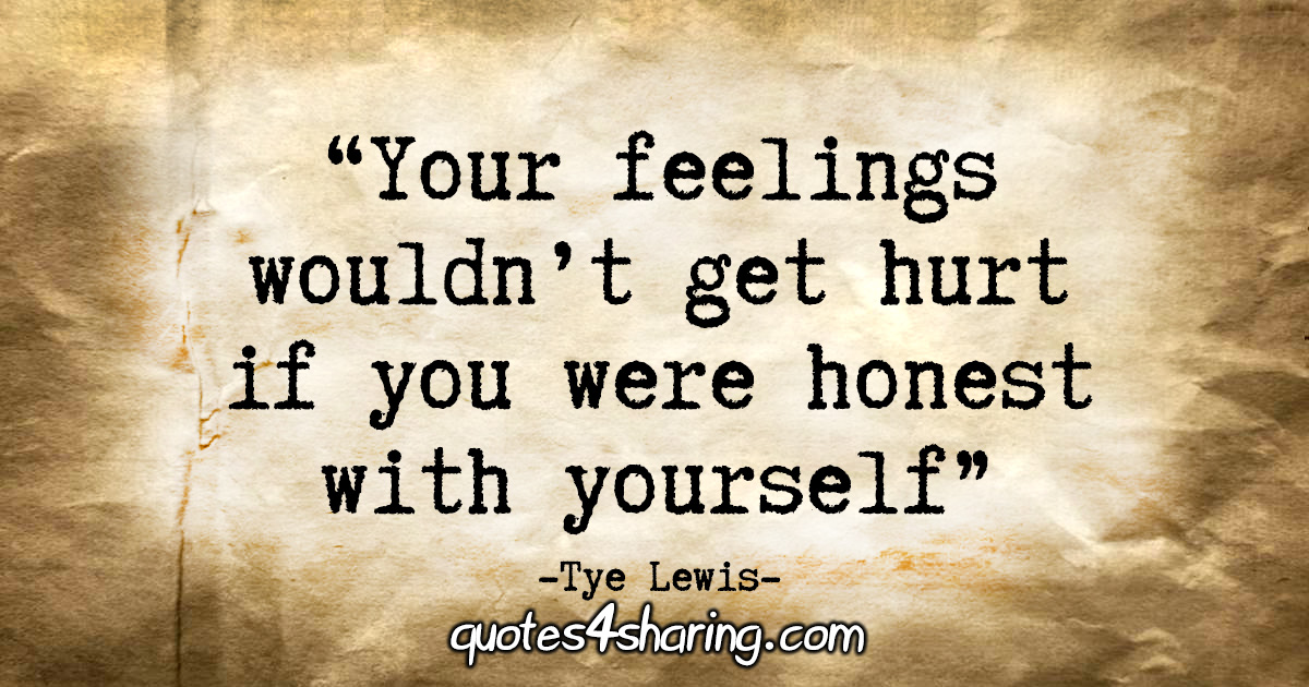 """Your feelings wouldn't get hurt if you were honest with yourself"" - Tye Lewis"