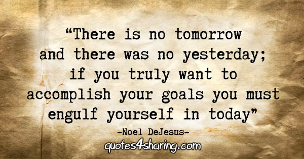 """There is no tomorrow and there was no yesterday; if you truly want to accomplish your goals you must engulf yourself in today."" - Noel DeJesus"