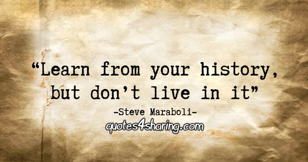 """""""Learn from your history, but don't live in it."""" - Steve Maraboli"""