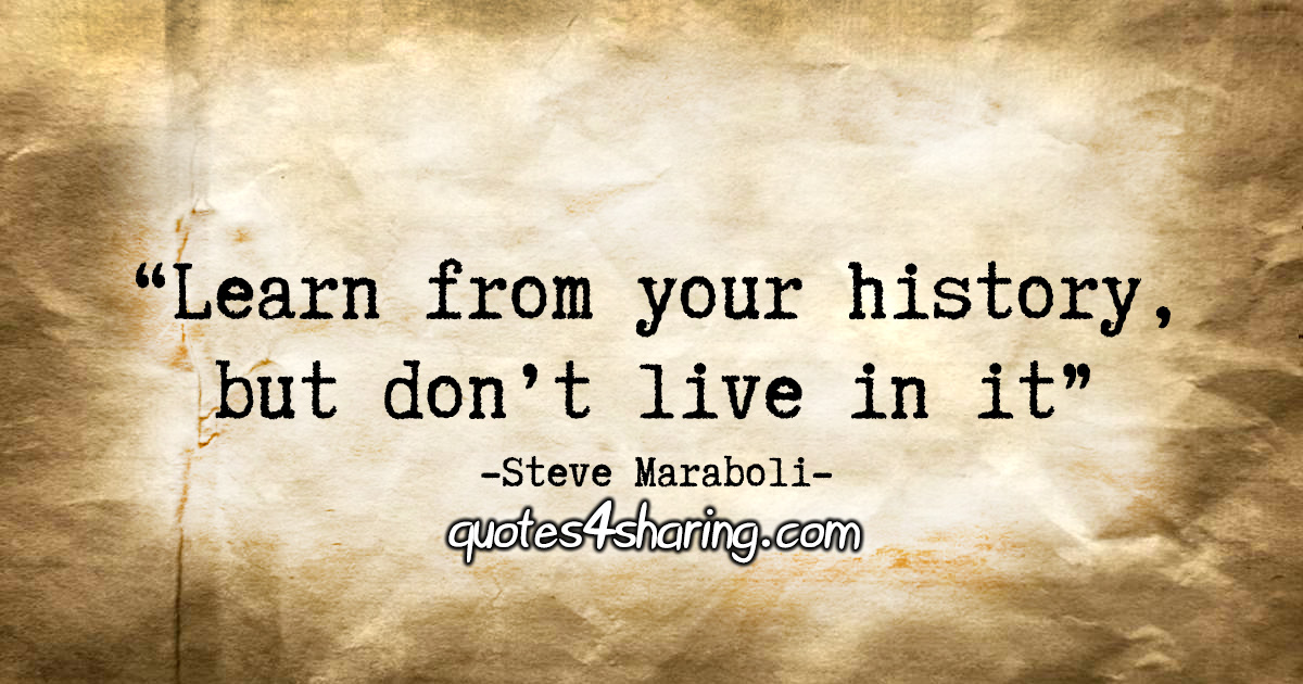 """Learn from your history, but don't live in it."" - Steve Maraboli"