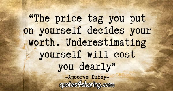 """The price tag you put on yourself decides your worth. Underestimating yourself will cost you dearly."" - Apoorve Dubey"