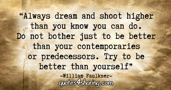 """Always dream and shoot higher than you know you can do. Do not bother just to be better than your contemporaries or predecessors. Try to be better than yourself."" - William Faulkner"