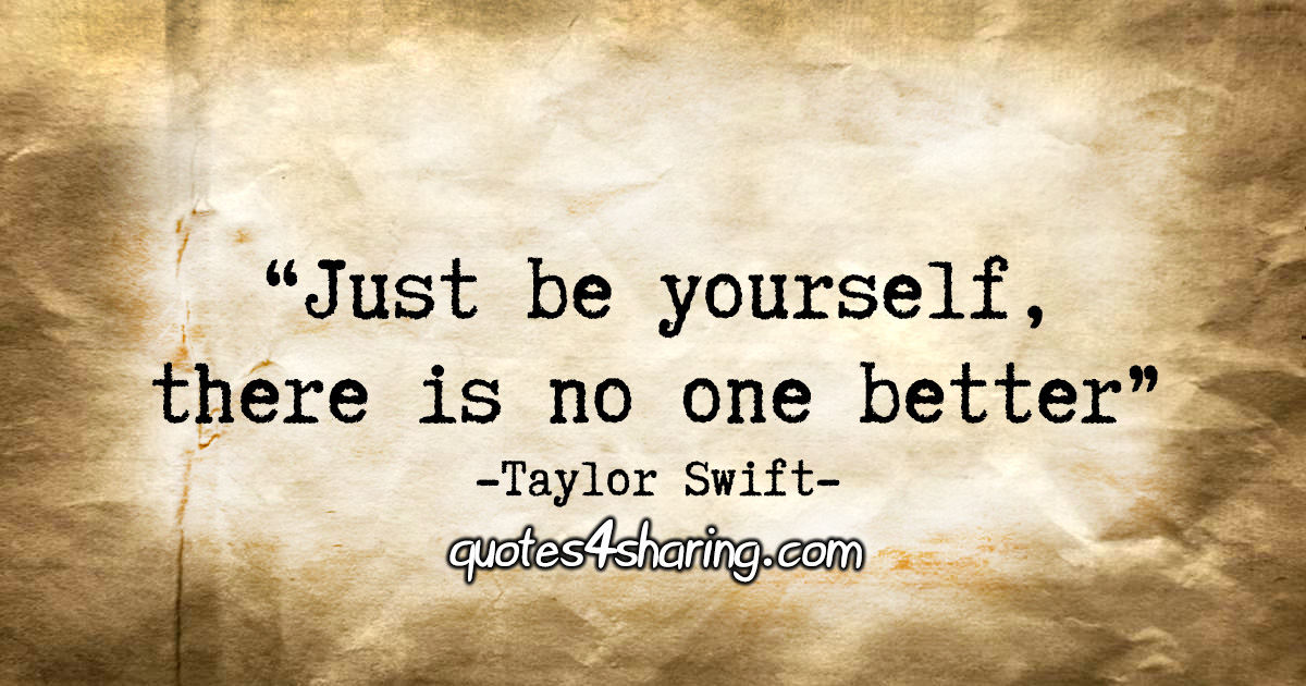 """Just be yourself, there is no one better."" - Taylor Swift"