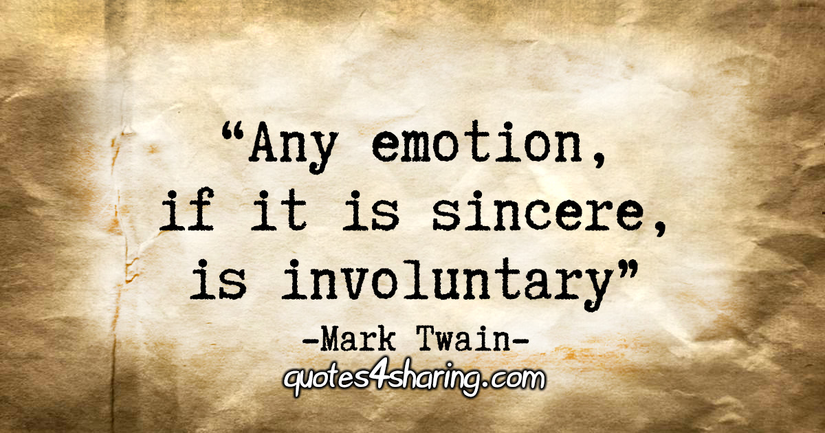 """""""Any emotion, if it is sincere, is involuntary."""" - Mark Twain"""