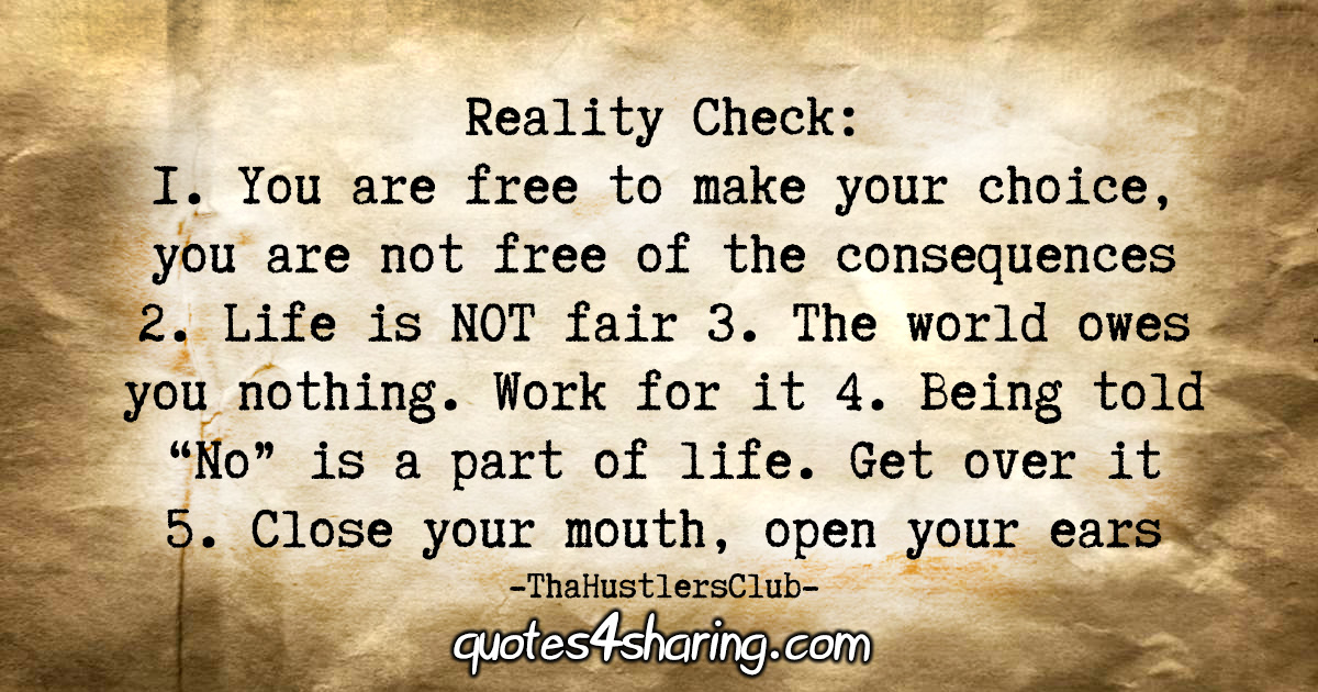 "Reality Check: 1. You are free to make your choice, you are not free of the consequences. 2. Life is NOT fair. 3. The world owes you nothing. Work for it. 4. Being told ""No"" is a part of life. Get over it. 5. Close your mouth, open your ears"