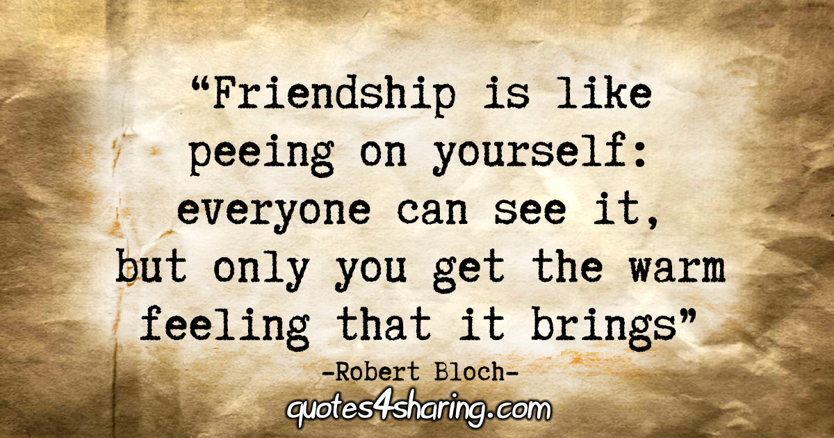 """Friendship is like peeing on yourself: everyone can see it, but only you get the warm feeling that it brings."" - Robert Bloch"
