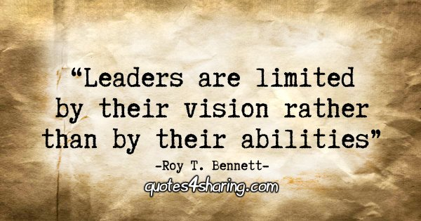 """Leaders are limited by their vision rather than by their abilities."" - Roy T. Bennett"
