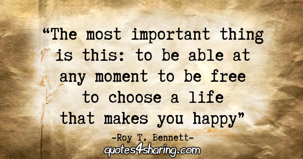 """The most important thing is this: to be able at any moment to be free to choose a life that makes you happy."" - Roy T. Bennett"