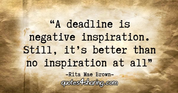 """A deadline is negative inspiration. Still, it's better than no inspiration at all."" - Rita Mae Brown"