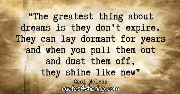 """""""The greatest thing about dreams is they don't expire. They can lay dormant for years and when you pull them out and dust them off, they shine like new."""" - Casi McLean"""