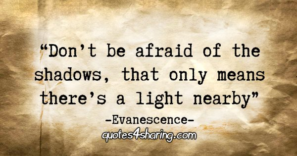 """Don't be afraid of the shadows, that only means there's a light nearby."" - Evanescence"