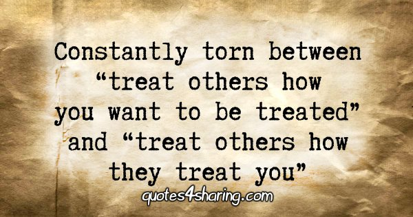 "Constantly torn between ""treat others how you want to be treated"" and ""treat others how they treat you"""