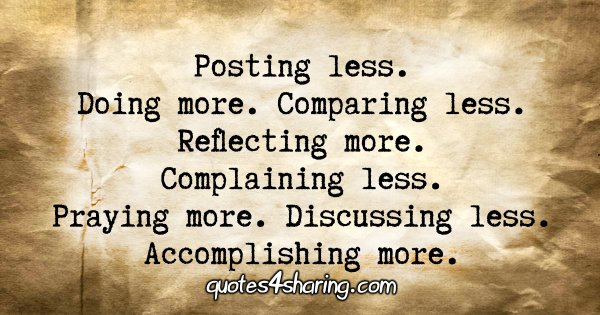 Posting less/ Doing more. Comparing less. Reflecting more. Complaining less. Praying more. Discussing less. Accomplishing more.