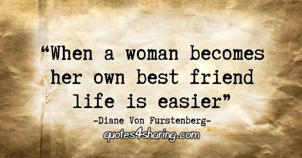 """When a woman becomes her own best friend life is easier."" - Diane Von Furstenberg"