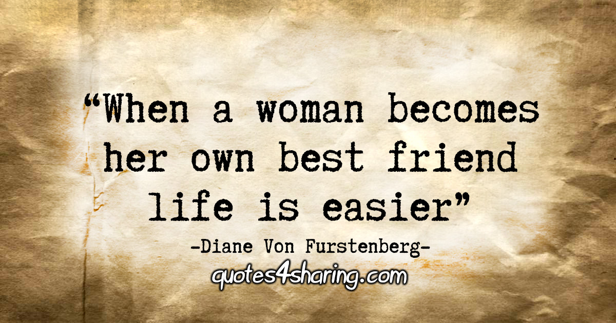 """When a woman becomes her own best friend life is easier."" - Diane Von Furstenberg"