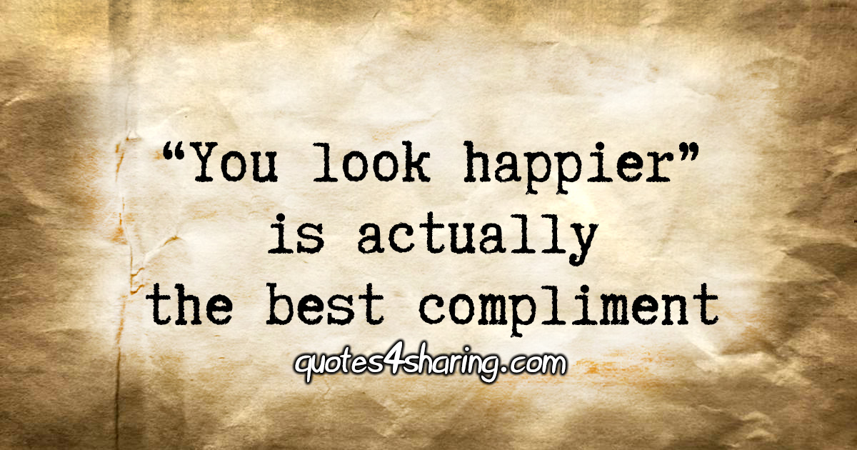 """You look happier"" is actually the best compliment"