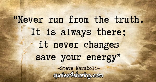 """Never run from the truth. It is always there; it never changes – save your energy."" - Steve Maraboli"