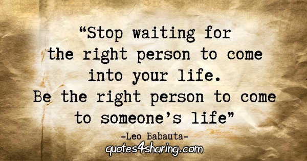 """Stop waiting for the right person to come into your life. Be the right person to come to someone's life"" - Leo Babauta"