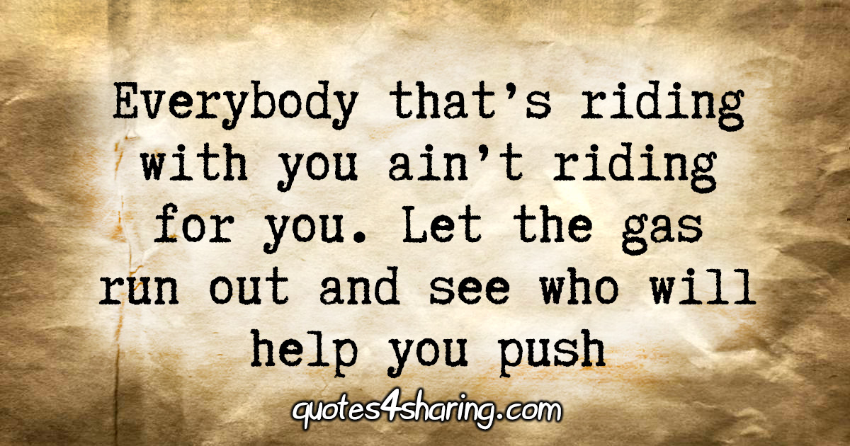 Everybody that's riding with you ain't riding for you. Let the gas run out and see who will help you push