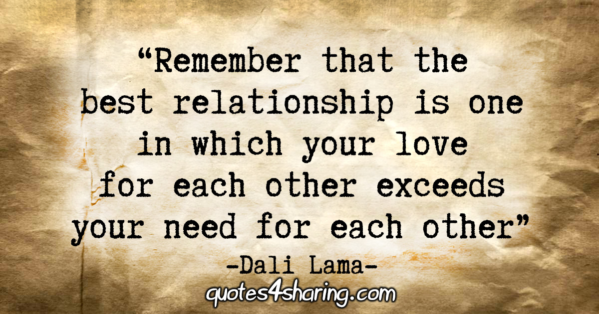 """""""Remember that the best relationship is one in which your love for each other exceeds your need for each other."""" - Dali Lama"""