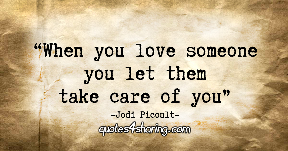 """""""When you love someone you let them take care of you."""" - Jodi Picoult"""