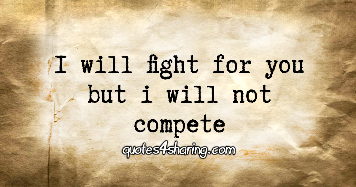 I will fight for you but i will not compete