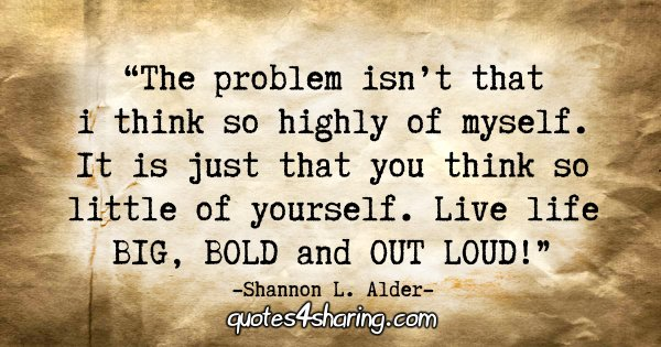 """The problem isn't that I think so highly of myself. It is just that you think so little of yourself. Live life BIG, BOLD and OUT LOUD!"" - Shannon L. Alder"