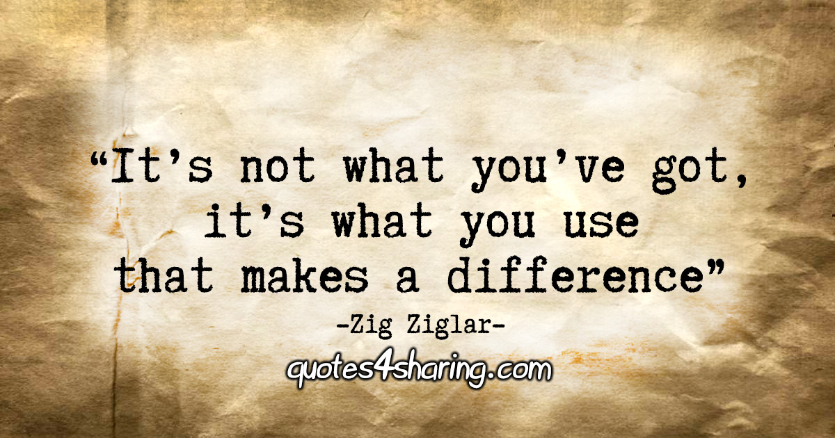 """It's not what you've got, it's what you use that makes a difference."" - Zig Ziglar"