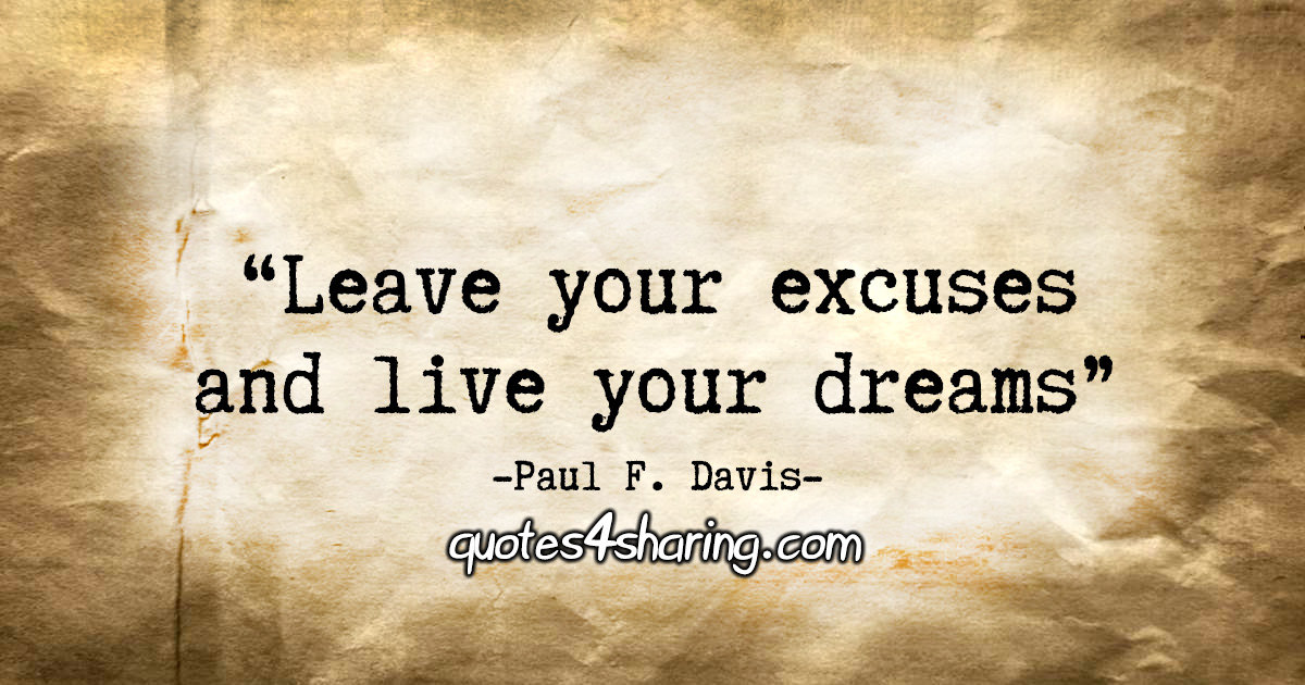 """Leave your excuses and live your dreams!"" - Paul F. Davis"