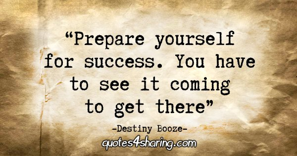 """Prepare yourself for success. You have to see it coming to get there."" - Destiny Booze"