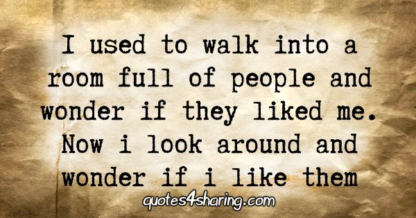 I used to walk into a room full of people and wonder if they liked me. Now i look around and wonder if i like them