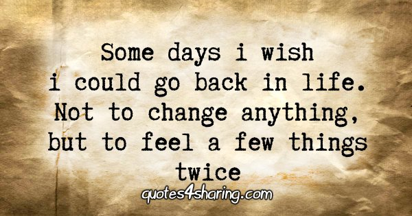 Some days i wish i could go back in life. Not to change anything, but to feel a few things twice