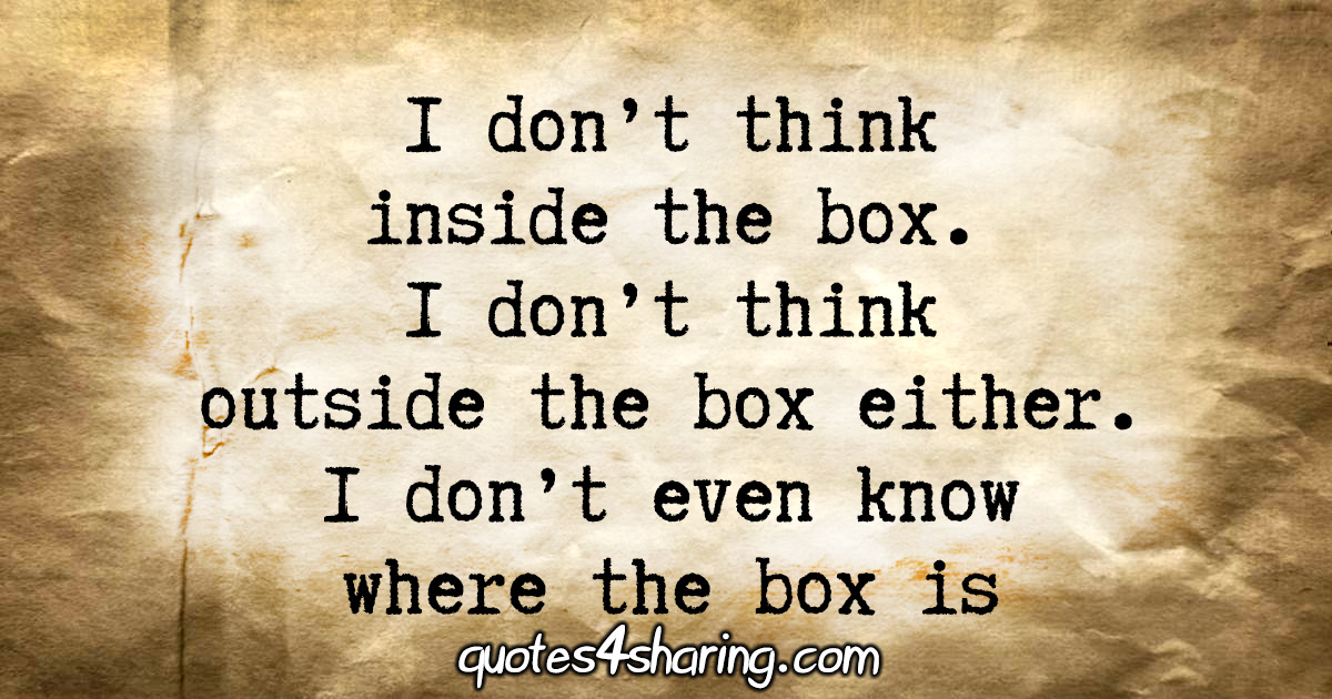 I don't think inside the box. I don't think outside the box either. I don't even know where the box is