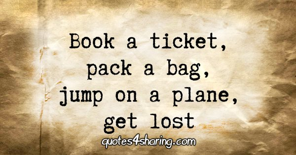 Book a ticket, pack a bag, jump on a plane, get lost