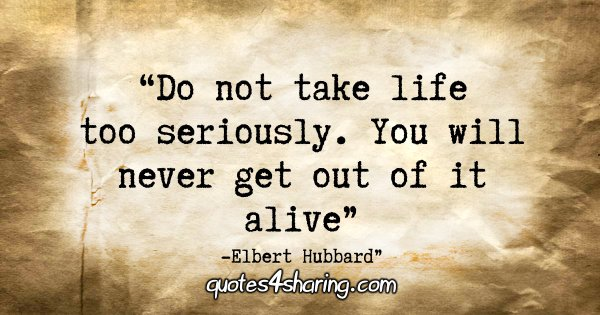 """Do not take life too seriously. You will never get out of it alive."" - Elbert Hubbard"