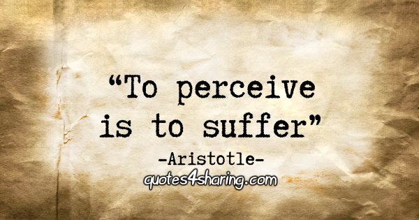 """To perceive is to suffer."" - Aristotle"