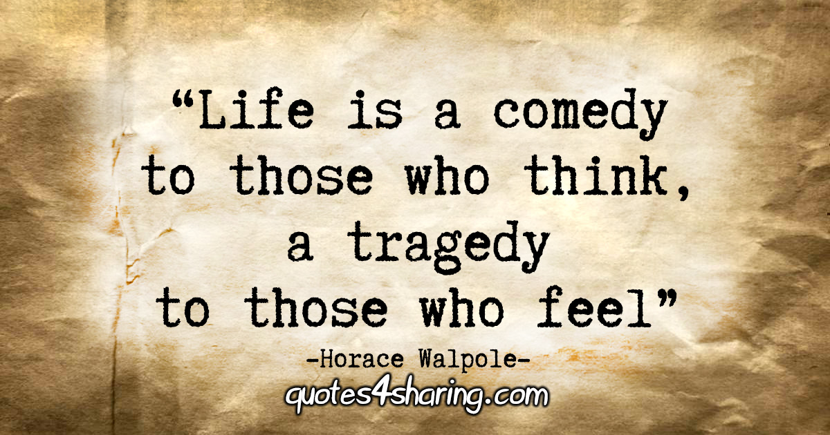 """Life is a comedy to those who think, a tragedy to those who feel."" - Horace Walpole"
