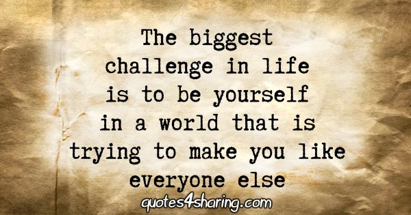 The biggest challenge in life is to be yourself in a world that is trying to make you like everyone else