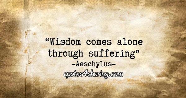"""Wisdom comes alone through suffering."" - Aeschylus"