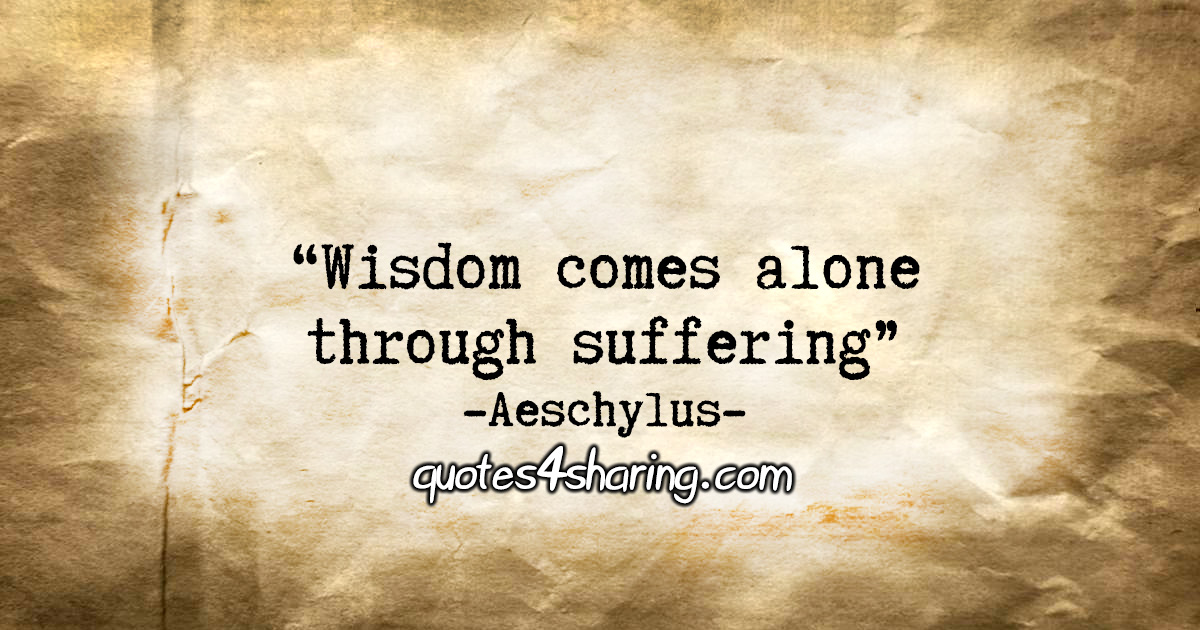"""Wisdom comes alone through suffering."" - Aeschylus"